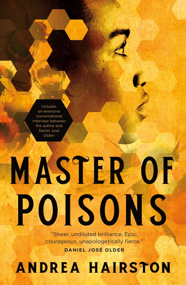 """Cover for MASTER OF POISONS by Andrea Hairston in yellow and gold tones in hexagonal blocks, much like a beehive; a faint picture of a bee is seen in the upper left-hand corner, centered on the page is a profile view of an African woman; one overly large hexagon block is blacked out and features the text: """"Includes an extensive conversational interview between the author and Daniel Jose Older!""""' quote on bottom of cover, above the author's name: """"Sheer, undiluted brilliance. Epic, courageous, unapologetically fierce."""" Daniel Jose Older"""